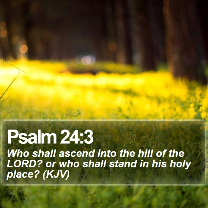 Psalm 24:3 - Who shall ascend into the hill of the LORD? or who shall stand in his holy place? (KJV)