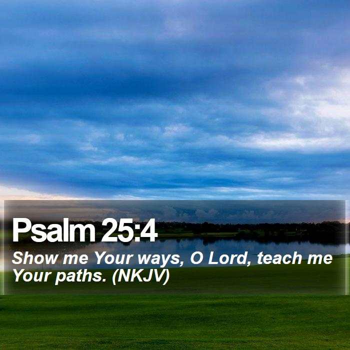 Psalm 25:4 - Show me Your ways, O Lord, teach me Your paths. (NKJV)