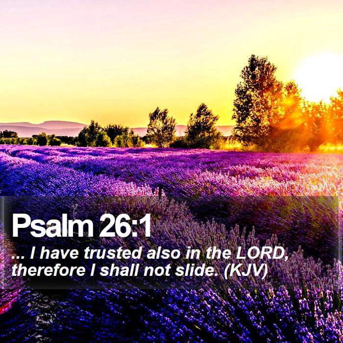 Psalm 26:1 - ... I have trusted also in the LORD, therefore I shall not slide. (KJV)