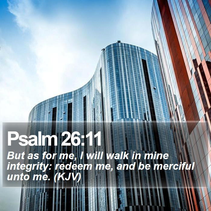 Psalm 26:11 - But as for me, I will walk in mine integrity: redeem me, and be merciful unto me. (KJV)