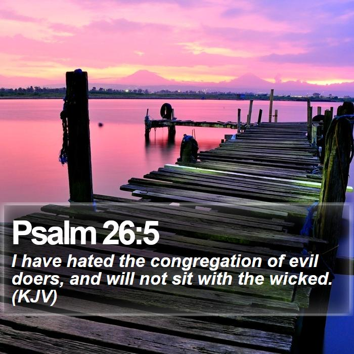 Psalm 26:5 - I have hated the congregation of evil doers, and will not sit with the wicked. (KJV)