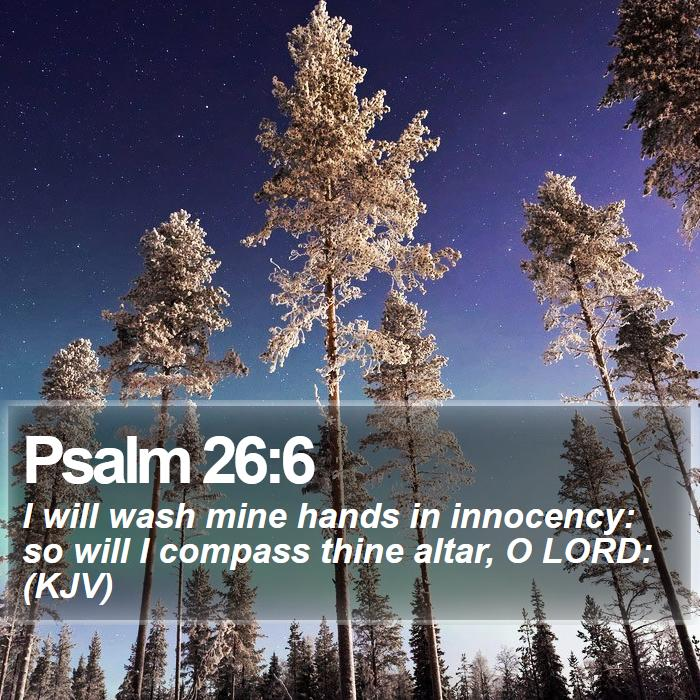 Psalm 26:6 - I will wash mine hands in innocency: so will I compass thine altar, O LORD: (KJV)