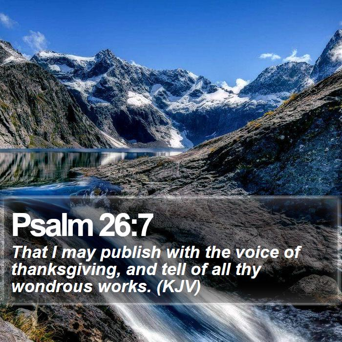 Psalm 26:7 - That I may publish with the voice of thanksgiving, and tell of all thy wondrous works. (KJV)