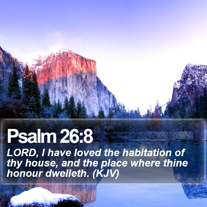 Psalm 26:8 - LORD, I have loved the habitation of thy house, and the place where thine honour dwelleth. (KJV)