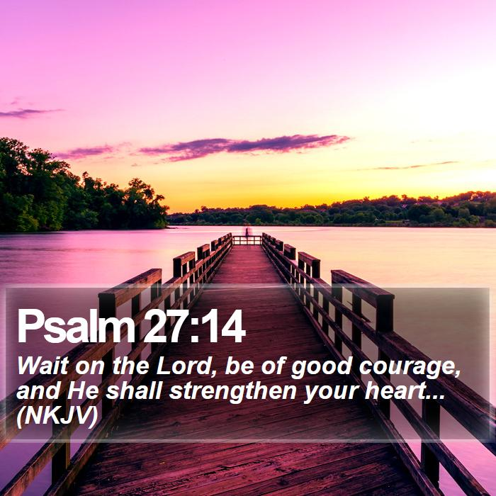 Psalm 27:14 - Wait on the Lord, be of good courage, and He shall strengthen your heart... (NKJV)