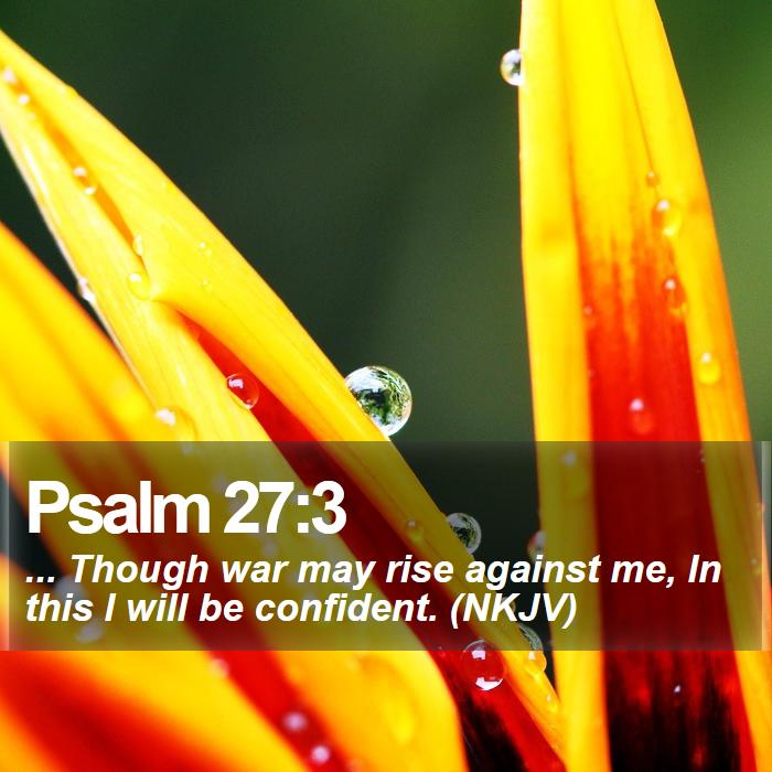 Psalm 27:3 - ... Though war may rise against me, In this I will be confident. (NKJV)