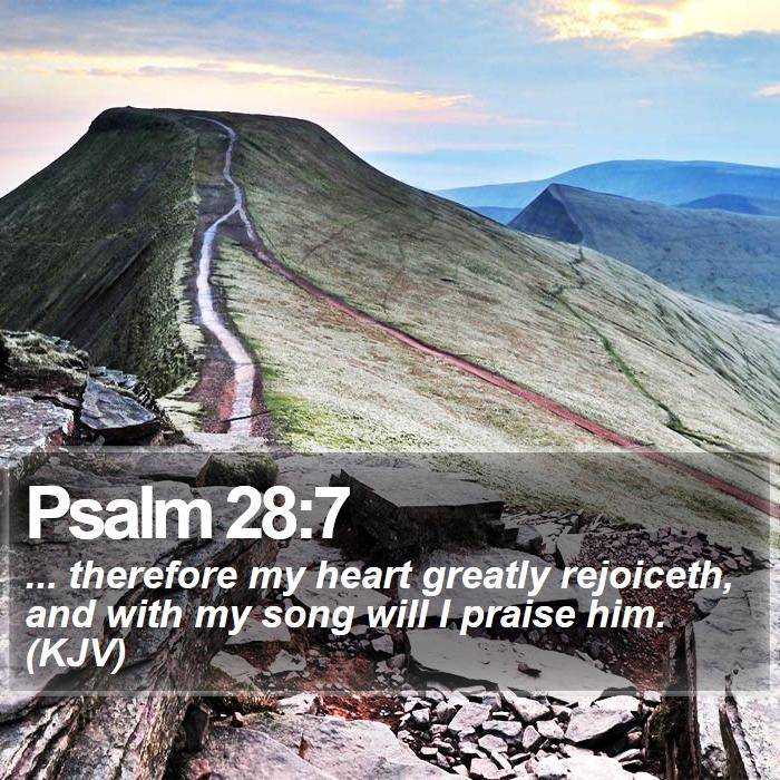 Psalm 28:7 - ... therefore my heart greatly rejoiceth, and with my song will I praise him. (KJV)