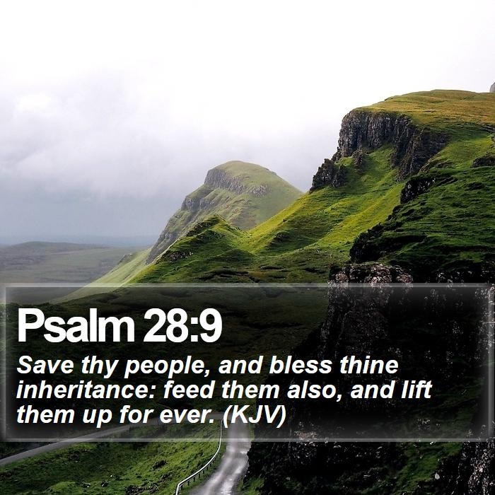 Psalm 28:9 - Save thy people, and bless thine inheritance: feed them also, and lift them up for ever. (KJV)