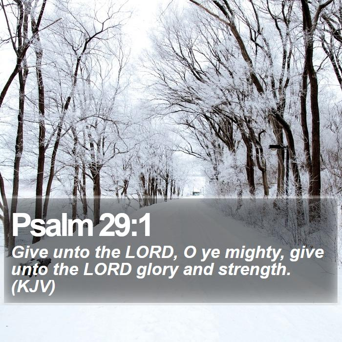 Psalm 29:1 - Give unto the LORD, O ye mighty, give unto the LORD glory and strength. (KJV)