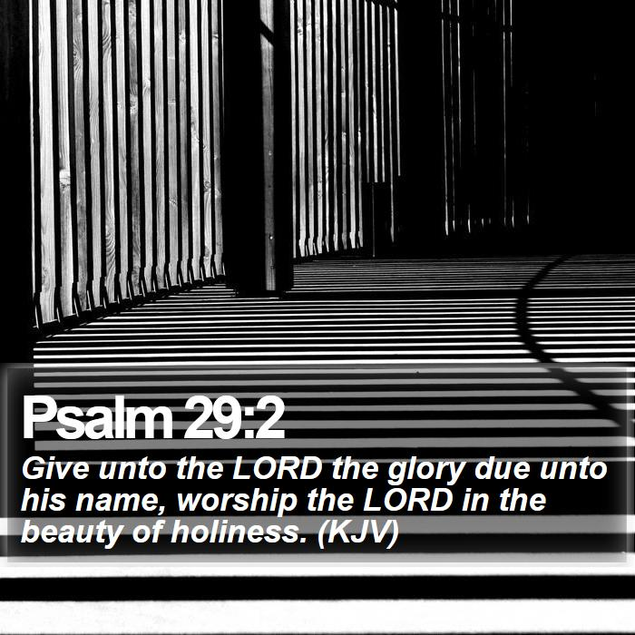 Psalm 29:2 - Give unto the LORD the glory due unto his name, worship the LORD in the beauty of holiness. (KJV)