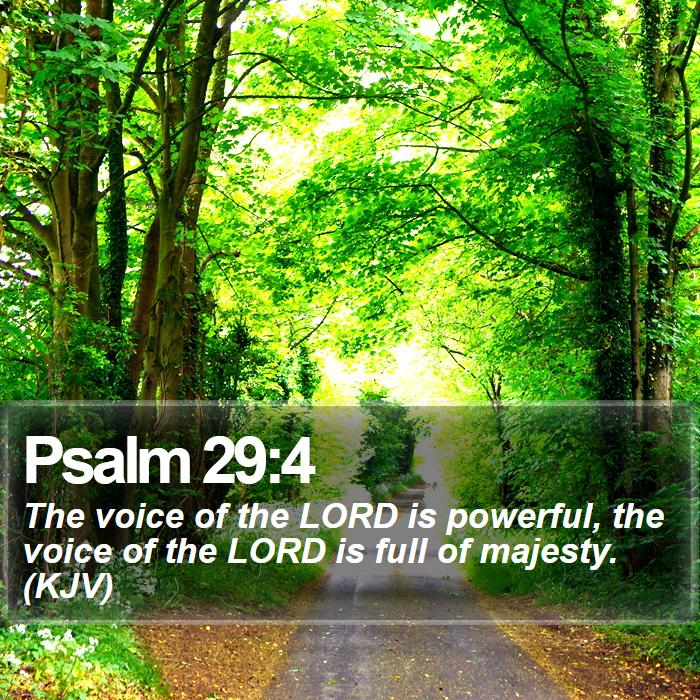 Psalm 29:4 - The voice of the LORD is powerful, the voice of the LORD is full of majesty. (KJV)
