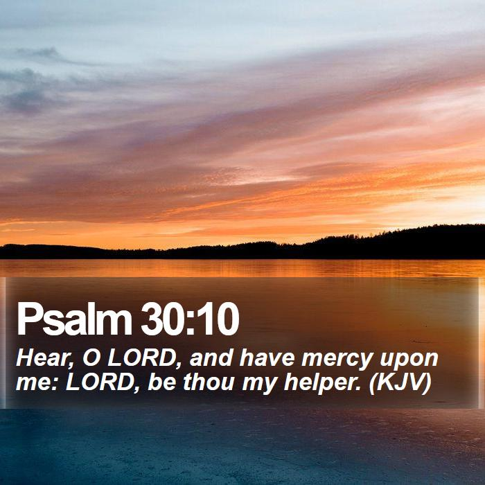 Psalm 30:10 - Hear, O LORD, and have mercy upon me: LORD, be thou my helper. (KJV)
