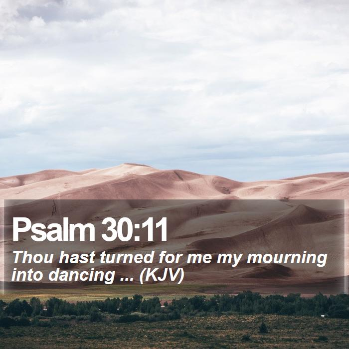 Psalm 30:11 - Thou hast turned for me my mourning into dancing ... (KJV)