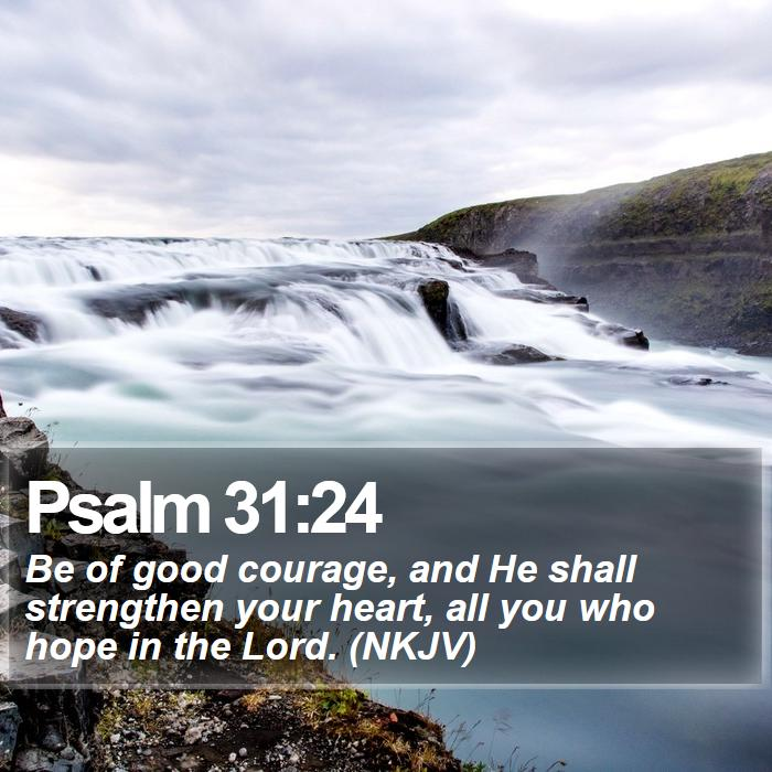 Psalm 31:24 - Be of good courage, and He shall strengthen your heart, all you who hope in the Lord. (NKJV)