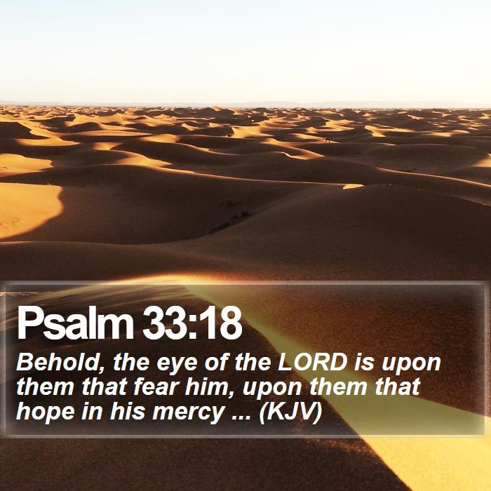 Psalm 33:18 - Behold, the eye of the LORD is upon them that fear him, upon them that hope in his mercy ... (KJV)
