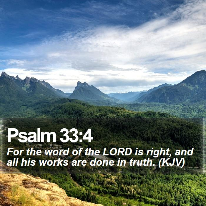 Psalm 33:4 - For the word of the LORD is right, and all his works are done in truth. (KJV)