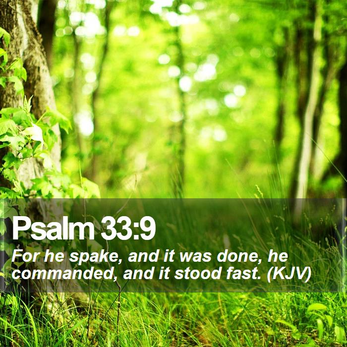 Psalm 33:9 - For he spake, and it was done, he commanded, and it stood fast. (KJV)