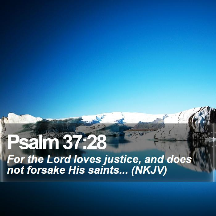 Psalm 37:28 - For the Lord loves justice, and does not forsake His saints... (NKJV)