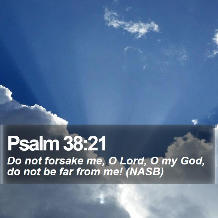 Psalm 38:21 - Do not forsake me, O Lord, O my God, do not be far from me! (NASB)