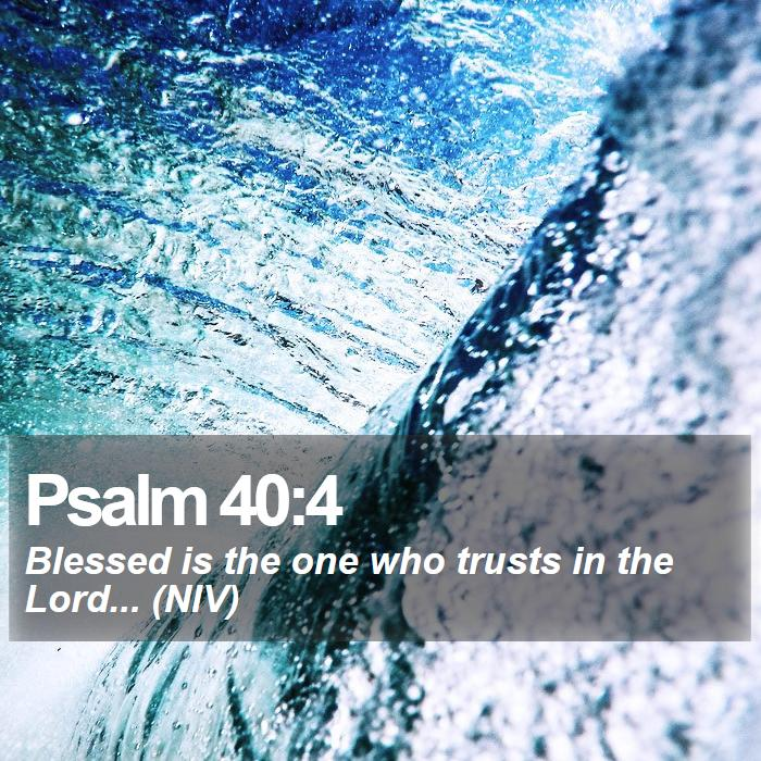 Psalm 40:4 - Blessed is the one who trusts in the Lord... (NIV)