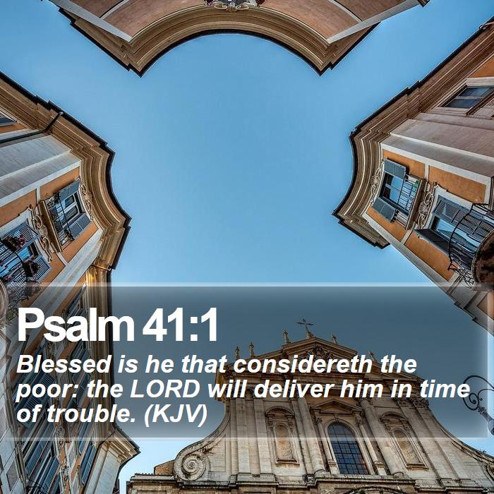 Psalm 41:1 - Blessed is he that considereth the poor: the LORD will deliver him in time of trouble. (KJV)