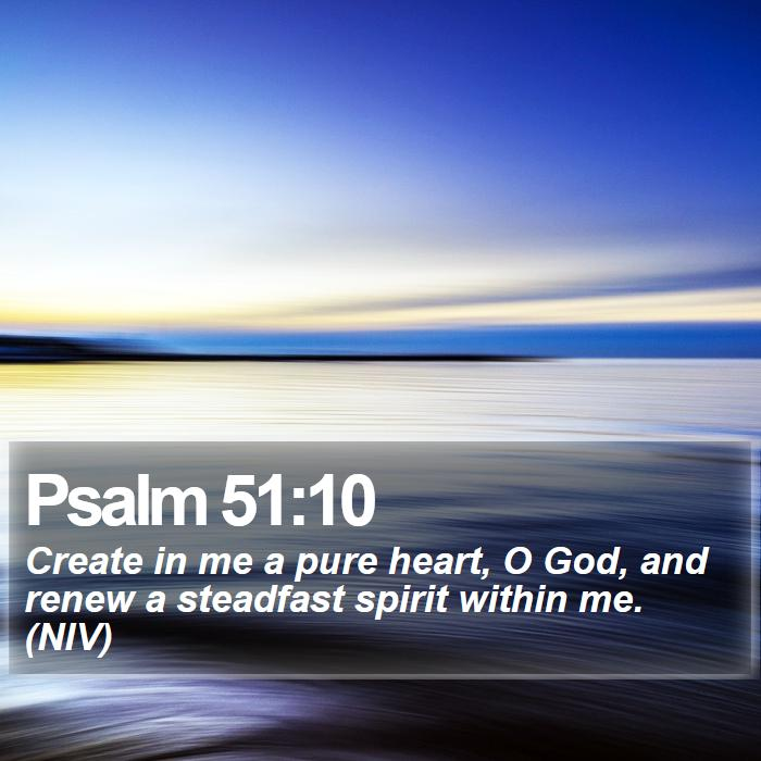 Psalm 51:10 - Create in me a pure heart, O God, and renew a steadfast spirit within me. (NIV)