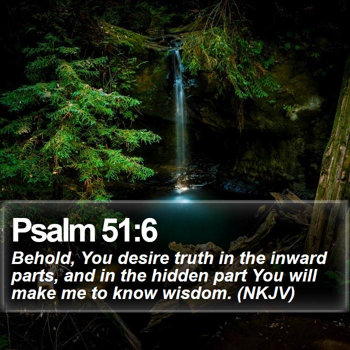 Psalm 51:6 - Behold, You desire truth in the inward parts, and in the hidden part You will make me to know wisdom. (NKJV)