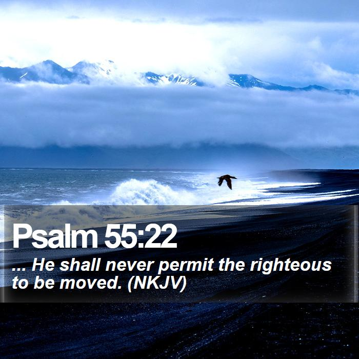 Psalm 55:22 - ... He shall never permit the righteous to be moved. (NKJV)