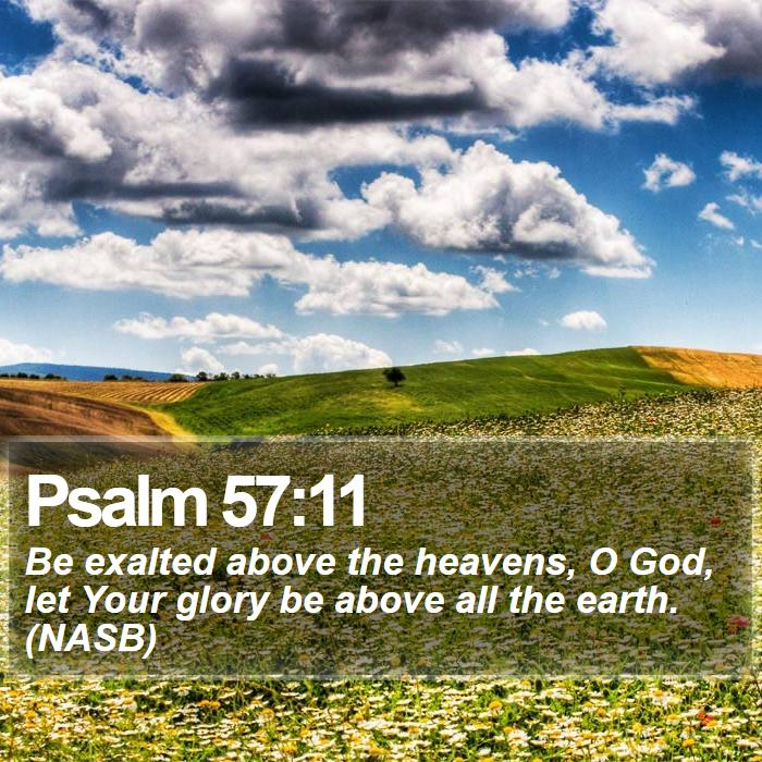 Psalm 57:11 - Be exalted above the heavens, O God, let Your glory be above all the earth. (NASB)