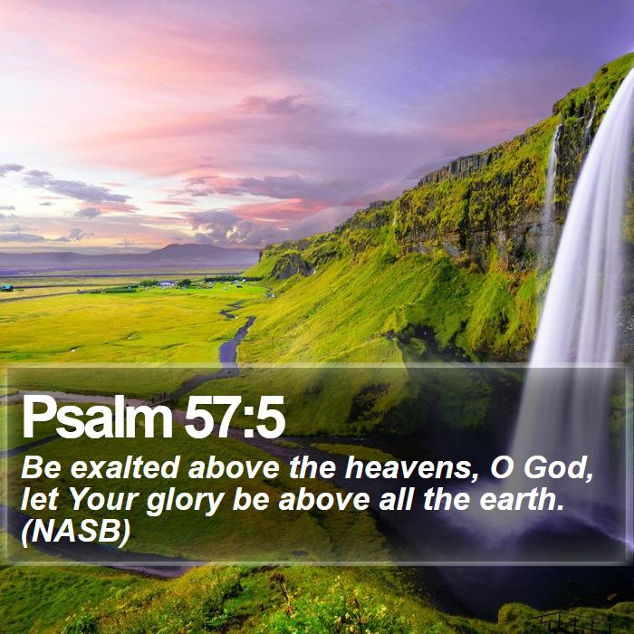 Psalm 57:5 - Be exalted above the heavens, O God, let Your glory be above all the earth. (NASB)