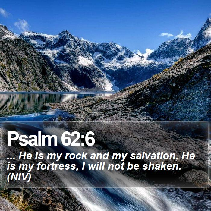 Psalm 62:6 - ... He is my rock and my salvation, He is my fortress, I will not be shaken. (NIV)