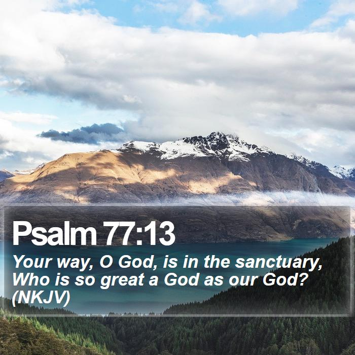 Psalm 77:13 - Your way, O God, is in the sanctuary, Who is so great a God as our God? (NKJV)