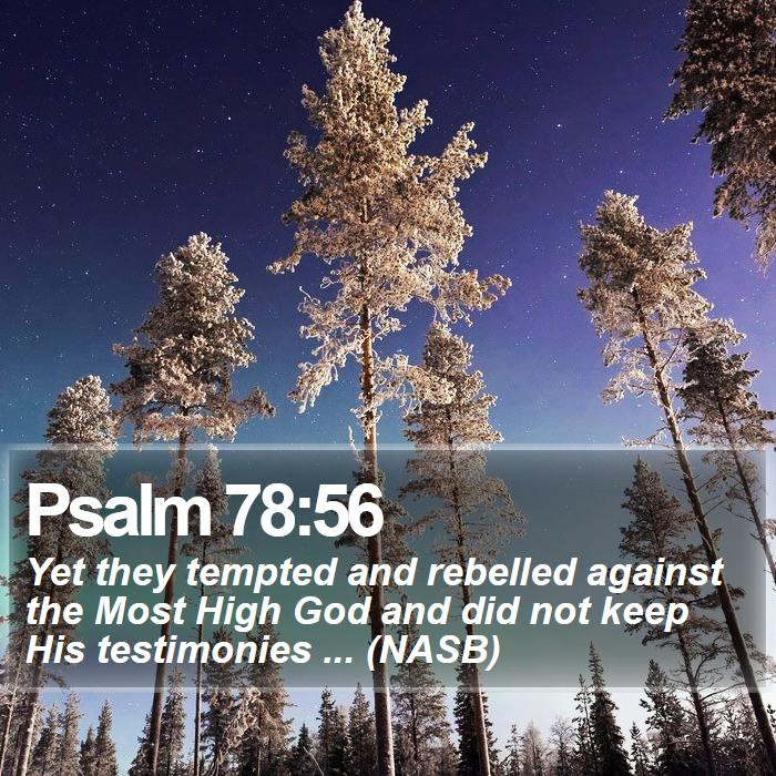 Psalm 78:56 - Yet they tempted and rebelled against the Most High God and did not keep His testimonies ... (NASB)