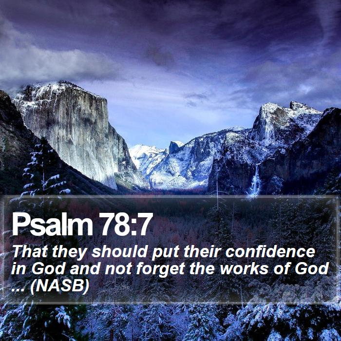 Psalm 78:7 - That they should put their confidence in God and not forget the works of God ... (NASB)