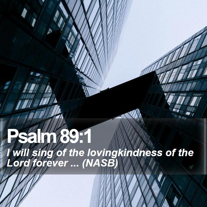 Psalm 89:1 - I will sing of the lovingkindness of the Lord forever ... (NASB)