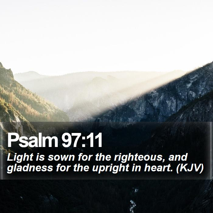 Psalm 97:11 - Light is sown for the righteous, and gladness for the upright in heart. (KJV)