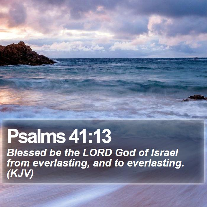 Psalms 41:13 - Blessed be the LORD God of Israel from everlasting, and to everlasting. (KJV)
