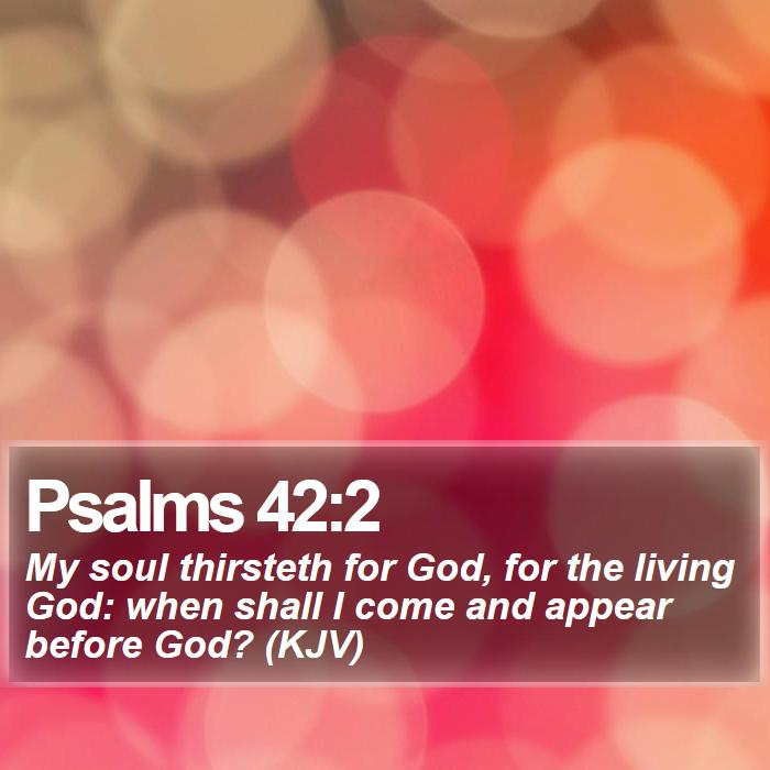 Psalms 42:2 - My soul thirsteth for God, for the living God: when shall I come and appear before God? (KJV)