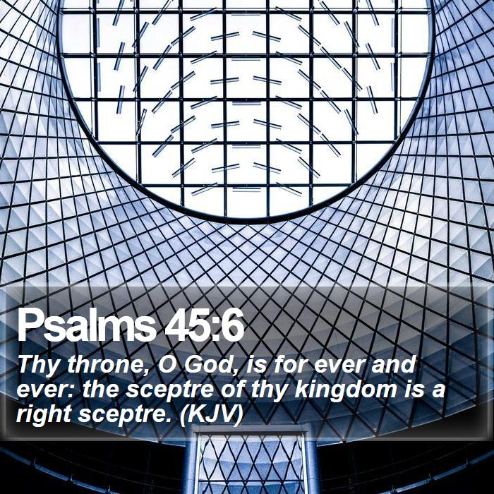 Psalms 45:6 - Thy throne, O God, is for ever and ever: the sceptre of thy kingdom is a right sceptre. (KJV)