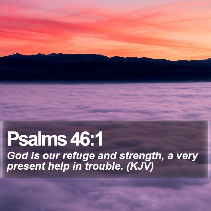 Psalms 46:1 - God is our refuge and strength, a very present help in trouble. (KJV)