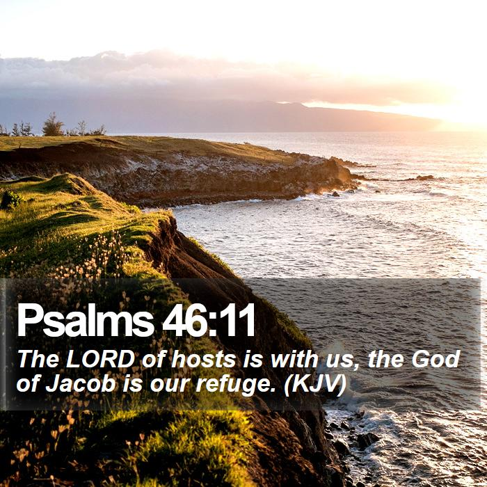 Psalms 46:11 - The LORD of hosts is with us, the God of Jacob is our refuge. (KJV)