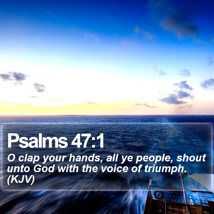 Psalms 47:1 - O clap your hands, all ye people, shout unto God with the voice of triumph. (KJV)