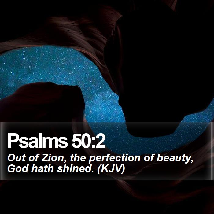 Psalms 50:2 - Out of Zion, the perfection of beauty, God hath shined. (KJV)