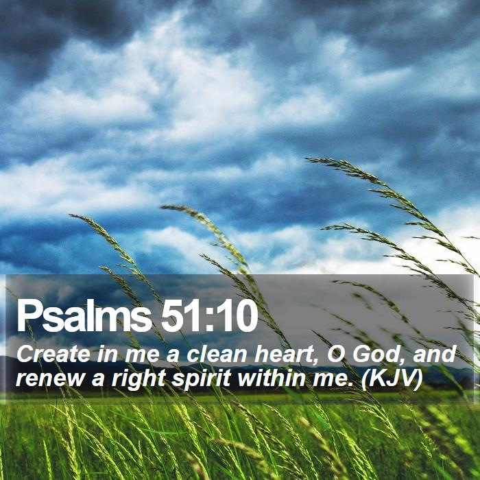 Psalms 51:10 - Create in me a clean heart, O God, and renew a right spirit within me. (KJV)