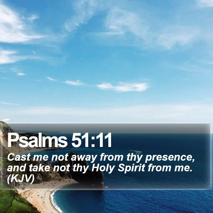 Psalms 51:11 - Cast me not away from thy presence, and take not thy Holy Spirit from me. (KJV)
