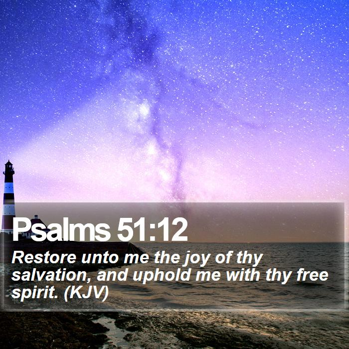 Psalms 51:12 - Restore unto me the joy of thy salvation, and uphold me with thy free spirit. (KJV)