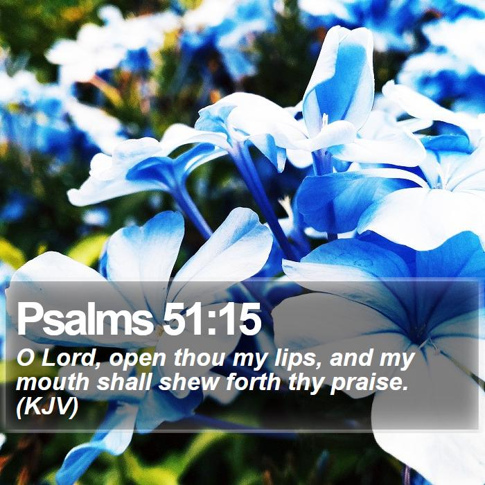 Psalms 51:15 - O Lord, open thou my lips, and my mouth shall shew forth thy praise. (KJV)