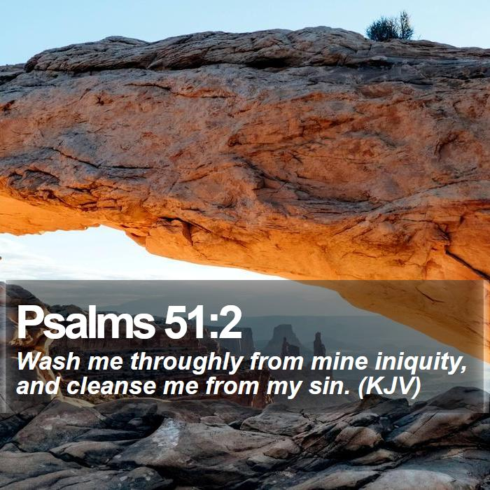 Psalms 51:2 - Wash me throughly from mine iniquity, and cleanse me from my sin. (KJV)