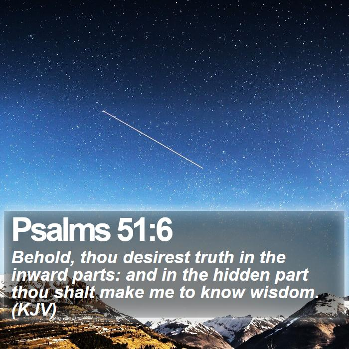 Psalms 51:6 - Behold, thou desirest truth in the inward parts: and in the hidden part thou shalt make me to know wisdom. (KJV)