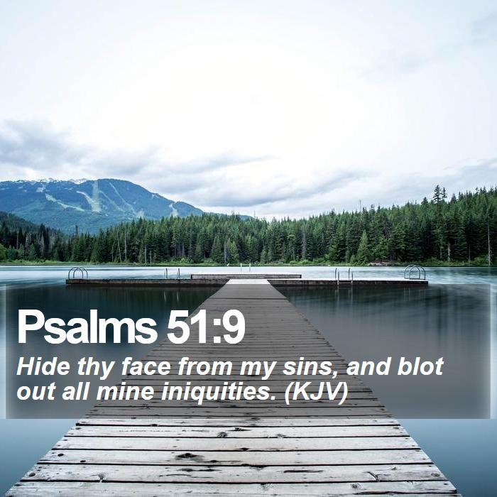 Psalms 51:9 - Hide thy face from my sins, and blot out all mine iniquities. (KJV)